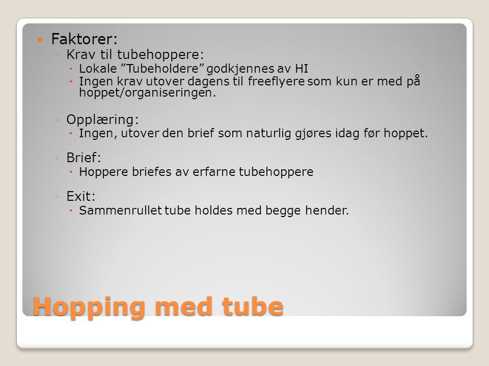 Hopping med tube  Faktorer: ◦Krav til tubehoppere:  Lokale Tubeholdere godkjennes av HI  Ingen krav utover dagens til freeflyere som kun er med på hoppet/organiseringen.