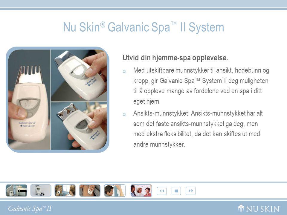 Nu Skin ® Galvanic Spa ™ II System Utvid din hjemme-spa opplevelse.