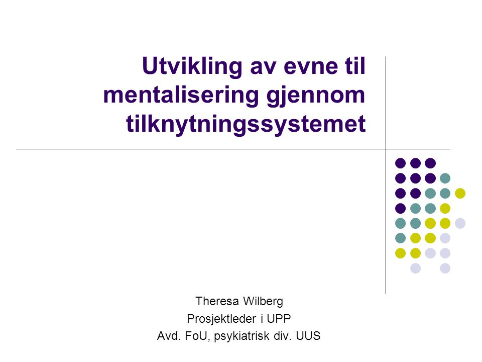 Utvikling av evne til mentalisering gjennom tilknytningssystemet Theresa Wilberg Prosjektleder i UPP Avd. FoU, psykiatrisk div. UUS