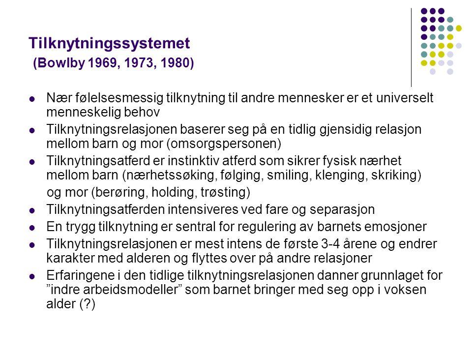 Tilknytningssystemet (Bowlby 1969, 1973, 1980)  Nær følelsesmessig tilknytning til andre mennesker er et universelt menneskelig behov  Tilknytningsr
