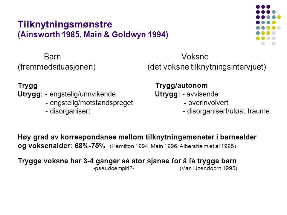 Tilknytningsmønstre (Ainsworth 1985, Main & Goldwyn 1994) Barn Voksne (fremmedsituasjonen) (det voksne tilknytningsintervjuet) Trygg Trygg/autonom Utrygg: - engstelig/unnvikende Utrygg: - avvisende - engstelig/motstandspreget - overinvolvert - disorganisert - disorganisert/uløst traume Høy grad av korrespondanse mellom tilknytningsmønster i barnealder og voksenalder: 68%-75% (Hamilton 1994, Main 1996, Albersheim et al 1995) Trygge voksne har 3-4 ganger så stor sjanse for å få trygge barn -pseudoempiri?- (Van IJzendoorn 1995)
