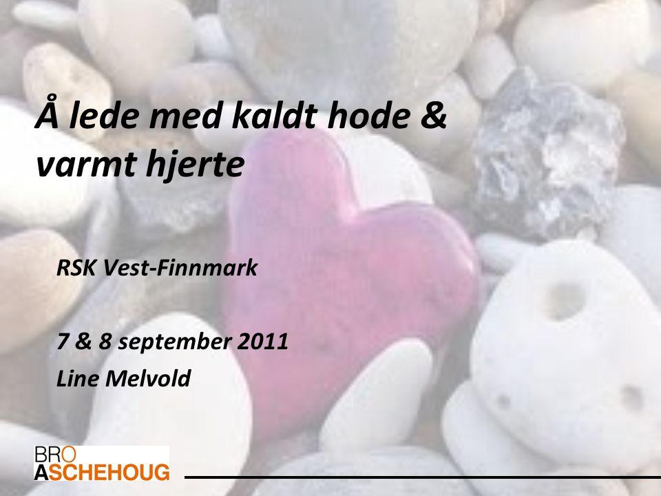 Å lede med kaldt hode & varmt hjerte RSK Vest-Finnmark 7 & 8 september 2011 Line Melvold