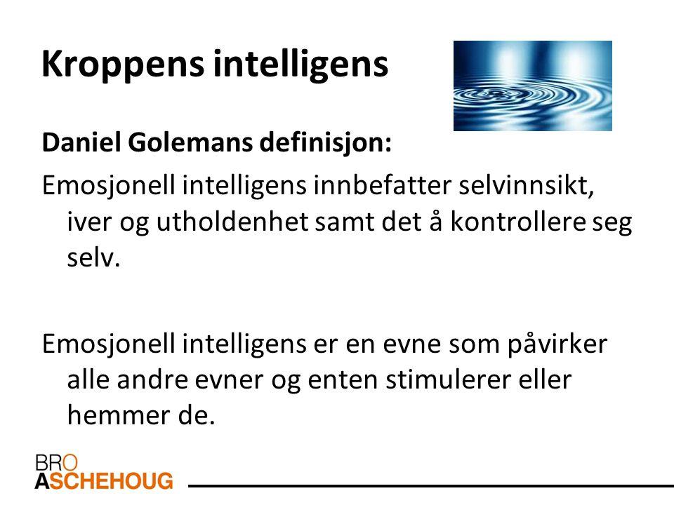 Kroppens intelligens Daniel Golemans definisjon: Emosjonell intelligens innbefatter selvinnsikt, iver og utholdenhet samt det å kontrollere seg selv.
