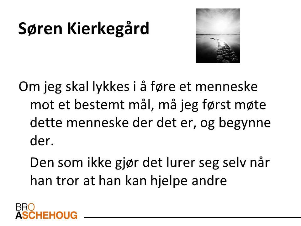 Søren Kierkegård Om jeg skal lykkes i å føre et menneske mot et bestemt mål, må jeg først møte dette menneske der det er, og begynne der. Den som ikke