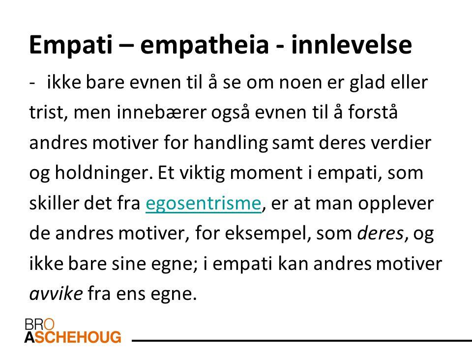 Empati – empatheia - innlevelse -ikke bare evnen til å se om noen er glad eller trist, men innebærer også evnen til å forstå andres motiver for handli