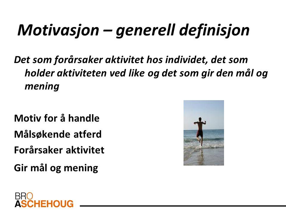 Motivasjon – generell definisjon Det som forårsaker aktivitet hos individet, det som holder aktiviteten ved like og det som gir den mål og mening Moti