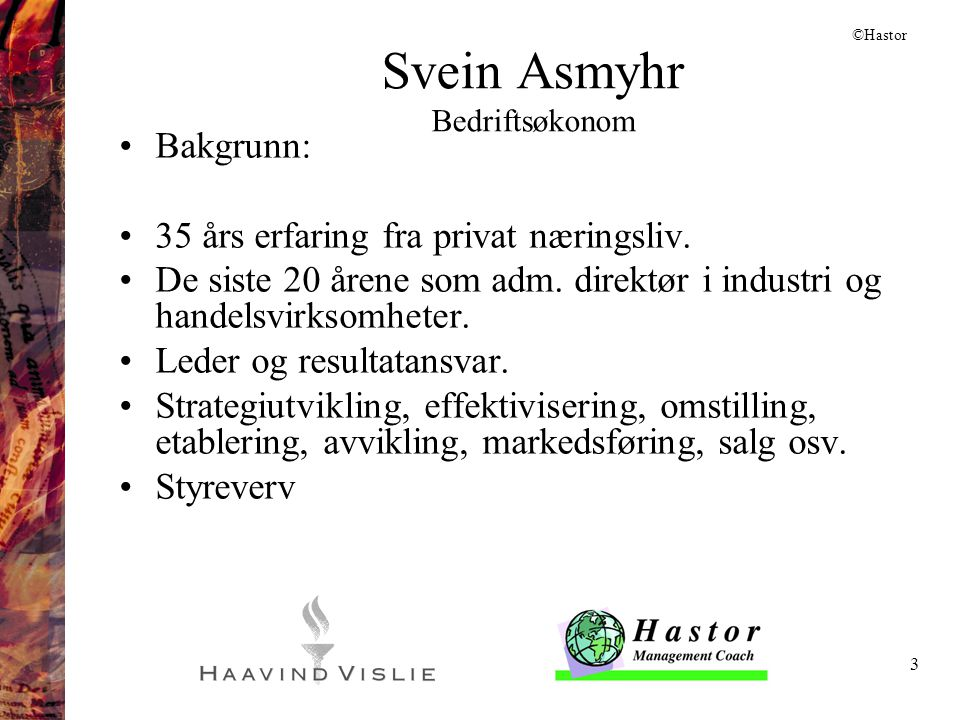 3 Svein Asmyhr Bedriftsøkonom •Bakgrunn: •35 års erfaring fra privat næringsliv. •De siste 20 årene som adm. direktør i industri og handelsvirksomhete
