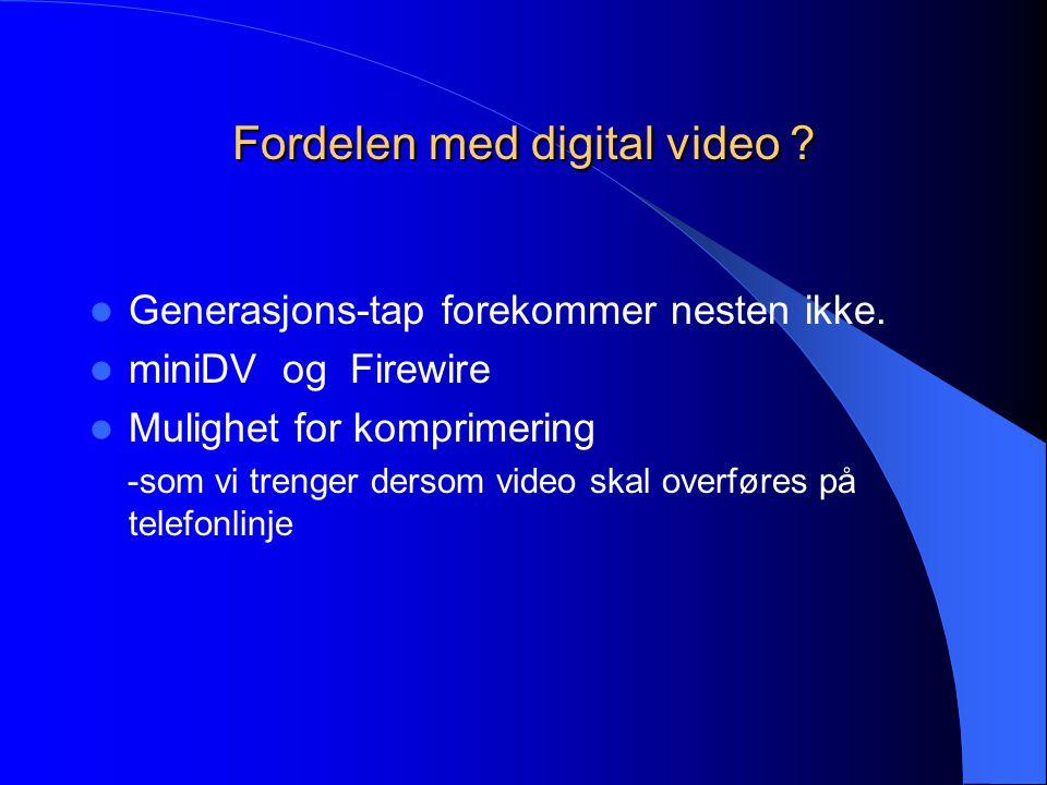 Fordelen med digital video ?  Generasjons-tap forekommer nesten ikke.  miniDV og Firewire  Mulighet for komprimering -som vi trenger dersom video s
