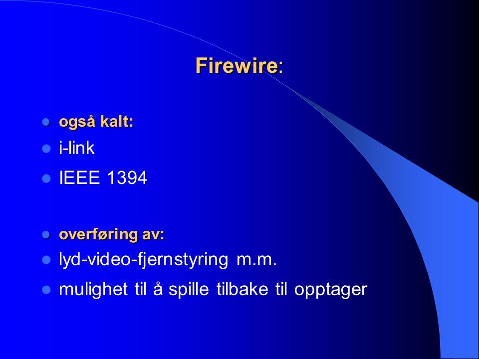 Firewire:  også kalt:  i-link  IEEE 1394  overføring av:  lyd-video-fjernstyring m.m.  mulighet til å spille tilbake til opptager