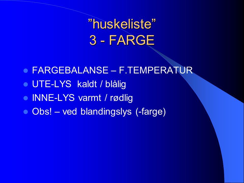 """huskeliste"" 3 - FARGE  FARGEBALANSE – F.TEMPERATUR  UTE-LYS kaldt / blålig  INNE-LYS varmt / rødlig  Obs! – ved blandingslys (-farge)"