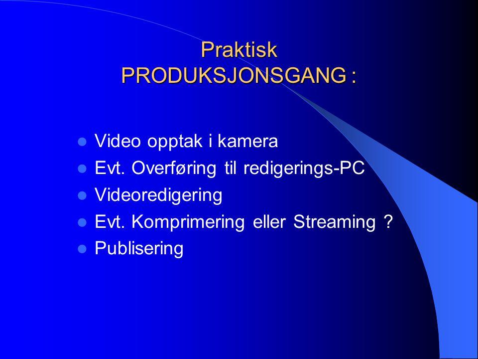 Praktisk PRODUKSJONSGANG :  Video opptak i kamera  Evt. Overføring til redigerings-PC  Videoredigering  Evt. Komprimering eller Streaming ?  Publ