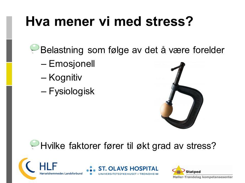 Hva mener vi med stress? Belastning som følge av det å være forelder –Emosjonell –Kognitiv –Fysiologisk Hvilke faktorer fører til økt grad av stress?