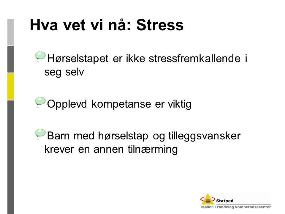 Hva vet vi nå: Stress Hørselstapet er ikke stressfremkallende i seg selv Opplevd kompetanse er viktig Barn med hørselstap og tilleggsvansker krever en