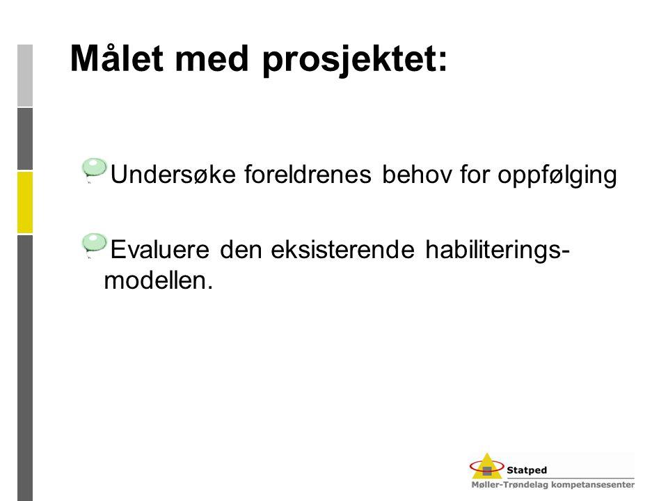 Målet med prosjektet: Undersøke foreldrenes behov for oppfølging Evaluere den eksisterende habiliterings- modellen.