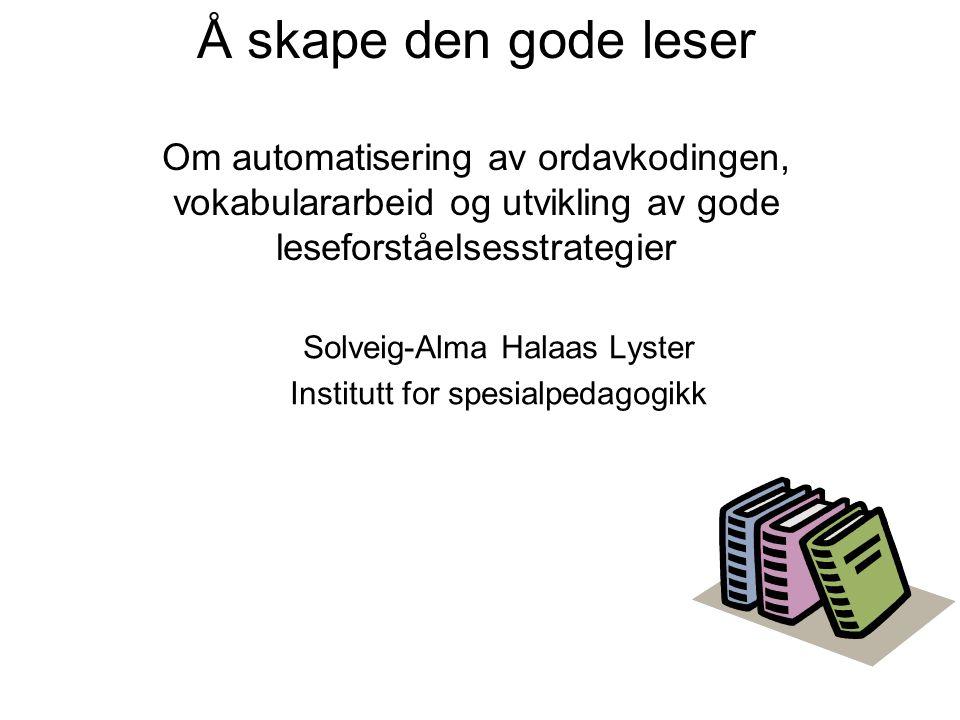 Å skape den gode leser Om automatisering av ordavkodingen, vokabulararbeid og utvikling av gode leseforståelsesstrategier Solveig-Alma Halaas Lyster I