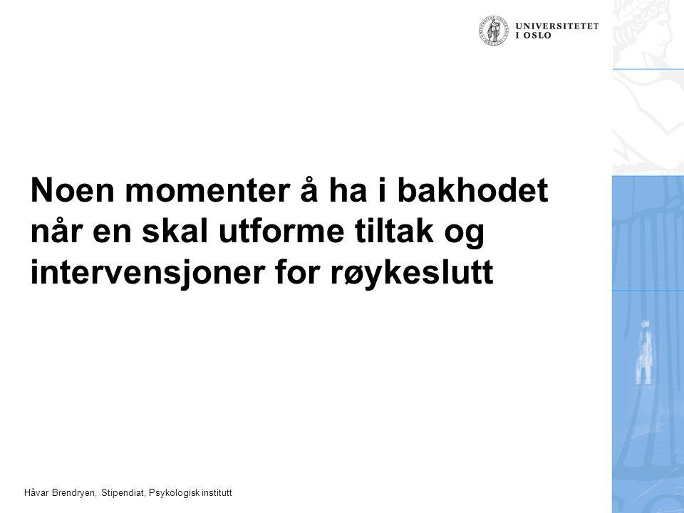 Håvar Brendryen, Stipendiat, Psykologisk institutt Noen momenter å ha i bakhodet når en skal utforme tiltak og intervensjoner for røykeslutt