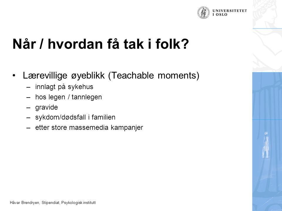 Håvar Brendryen, Stipendiat, Psykologisk institutt Når / hvordan få tak i folk? •Lærevillige øyeblikk (Teachable moments) –innlagt på sykehus –hos leg
