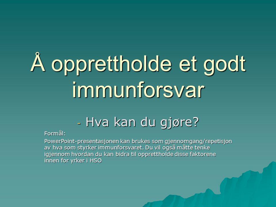 Å opprettholde et godt immunforsvar - Hva kan du gjøre? Formål: PowerPoint-presentasjonen kan brukes som gjennomgang/repetisjon av hva som styrker imm