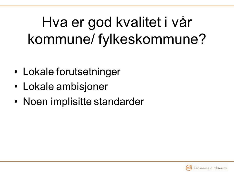 Hva er god kvalitet i vår kommune/ fylkeskommune? •Lokale forutsetninger •Lokale ambisjoner •Noen implisitte standarder