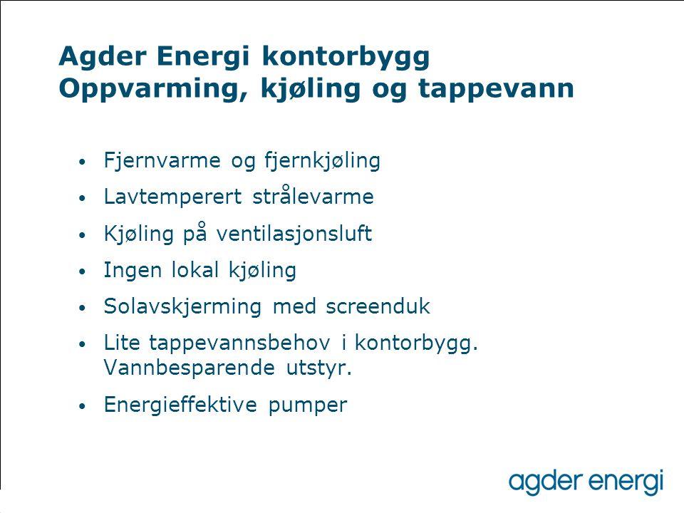 Agder Energi kontorbygg Oppvarming, kjøling og tappevann • Fjernvarme og fjernkjøling • Lavtemperert strålevarme • Kjøling på ventilasjonsluft • Ingen