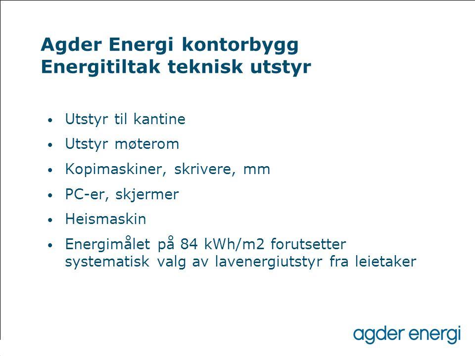 Agder Energi kontorbygg Energitiltak teknisk utstyr • Utstyr til kantine • Utstyr møterom • Kopimaskiner, skrivere, mm • PC-er, skjermer • Heismaskin