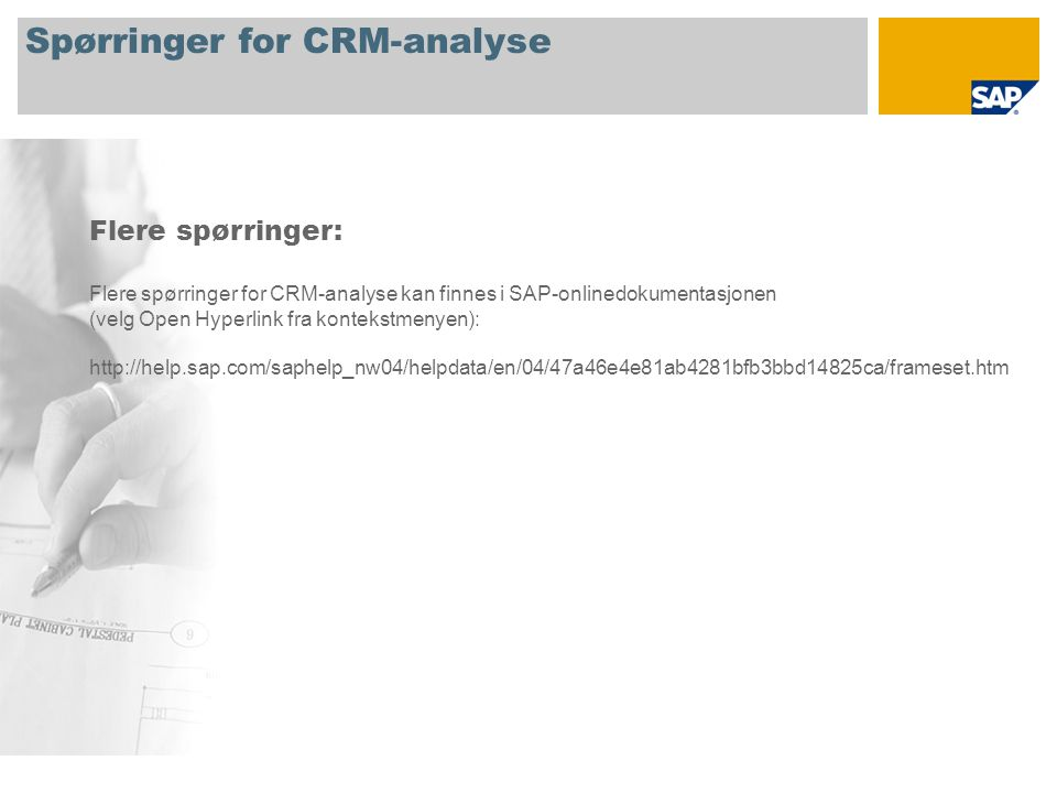 Spørringer for CRM-analyse Flere spørringer: Flere spørringer for CRM-analyse kan finnes i SAP-onlinedokumentasjonen (velg Open Hyperlink fra kontekst