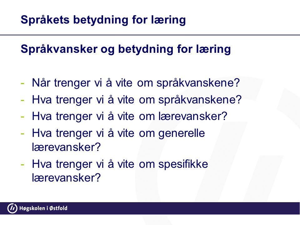 Språkets betydning for læring Språkvansker og betydning for læring -Når trenger vi å vite om språkvanskene? -Hva trenger vi å vite om språkvanskene? -