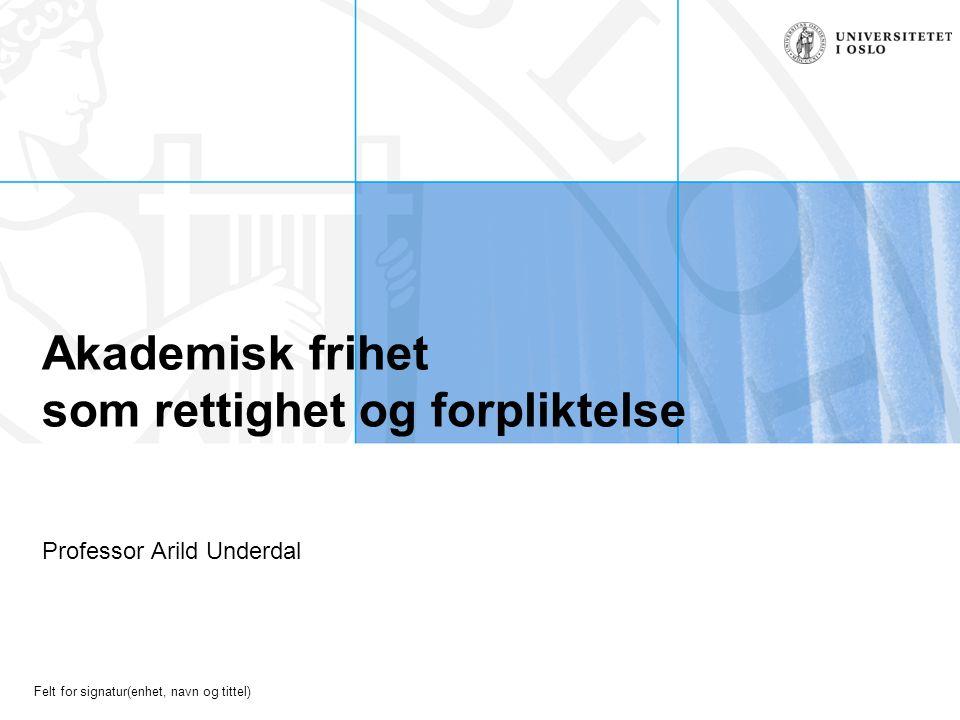 Felt for signatur(enhet, navn og tittel) Akademisk frihet som rettighet og forpliktelse Professor Arild Underdal