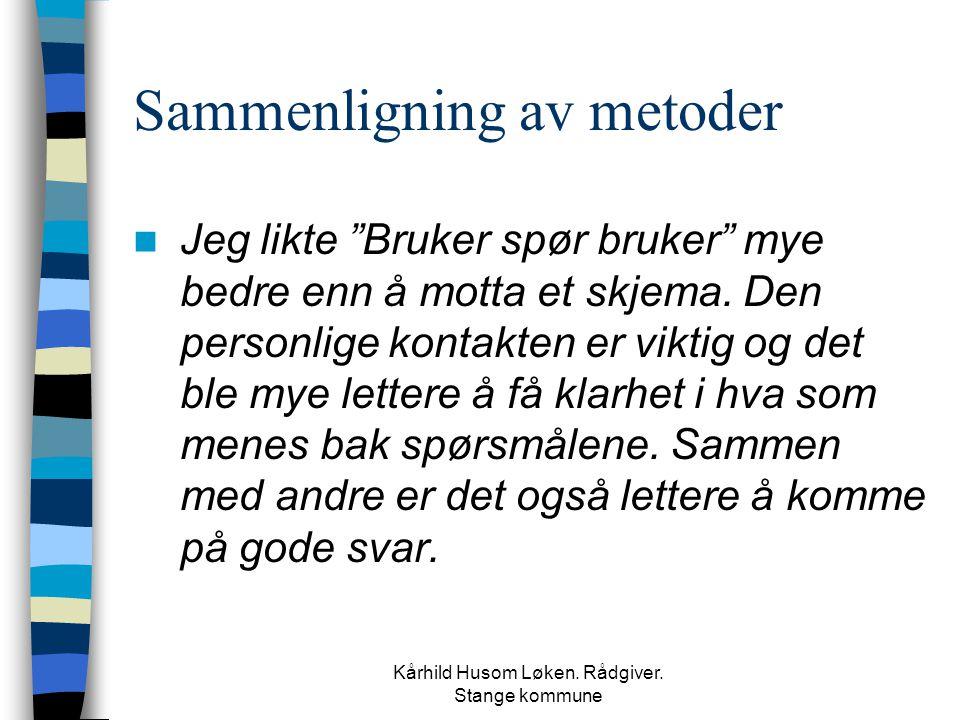 """Kårhild Husom Løken. Rådgiver. Stange kommune Sammenligning av metoder  Jeg likte """"Bruker spør bruker"""" mye bedre enn å motta et skjema. Den personlig"""