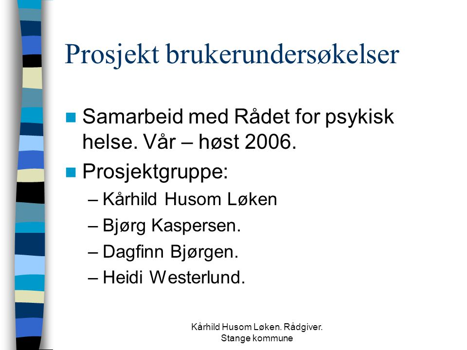 Kårhild Husom Løken. Rådgiver. Stange kommune Prosjekt brukerundersøkelser  Samarbeid med Rådet for psykisk helse. Vår – høst 2006.  Prosjektgruppe: