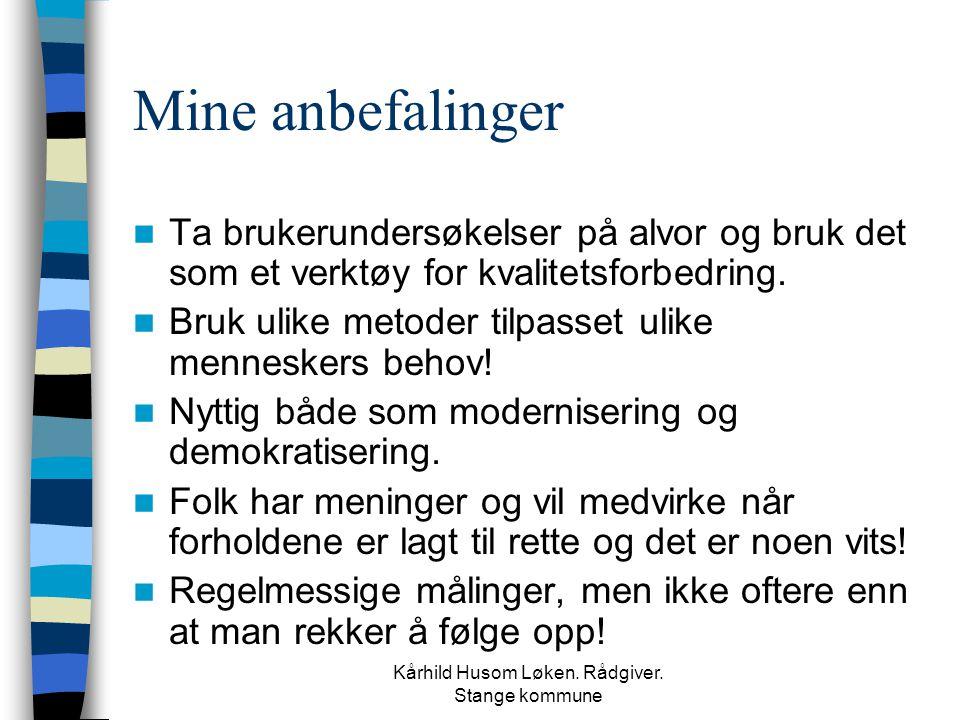 Kårhild Husom Løken. Rådgiver. Stange kommune Mine anbefalinger  Ta brukerundersøkelser på alvor og bruk det som et verktøy for kvalitetsforbedring.