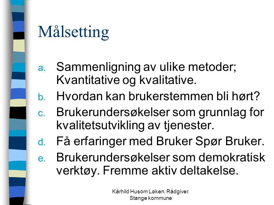 Kårhild Husom Løken. Rådgiver. Stange kommune Målsetting a. Sammenligning av ulike metoder; Kvantitative og kvalitative. b. Hvordan kan brukerstemmen