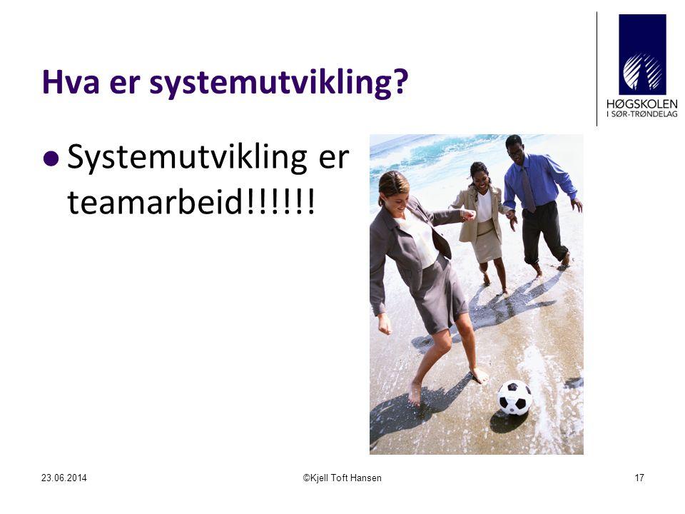 Hva er systemutvikling?  Systemutvikling er teamarbeid!!!!!! 23.06.2014©Kjell Toft Hansen17