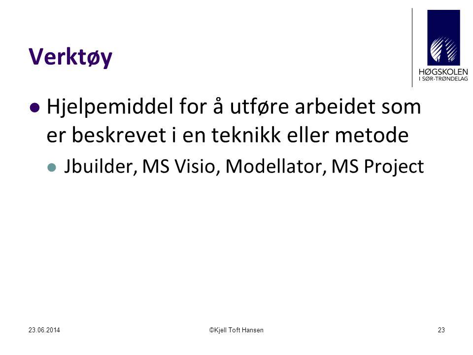 Verktøy  Hjelpemiddel for å utføre arbeidet som er beskrevet i en teknikk eller metode  Jbuilder, MS Visio, Modellator, MS Project 23.06.2014©Kjell Toft Hansen23