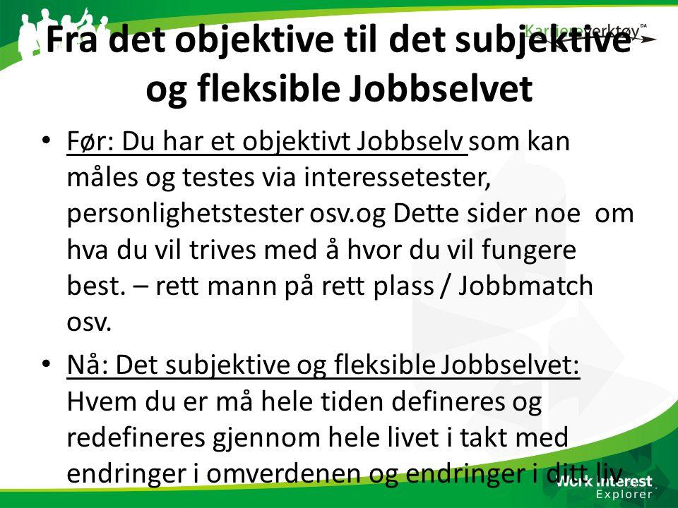 Fra det objektive til det subjektive og fleksible Jobbselvet • Før: Du har et objektivt Jobbselv som kan måles og testes via interessetester, personli