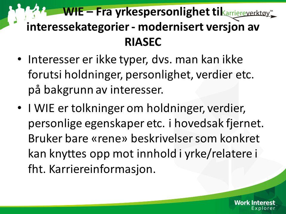 WIE – Fra yrkespersonlighet til interessekategorier - modernisert versjon av RIASEC • Interesser er ikke typer, dvs. man kan ikke forutsi holdninger,