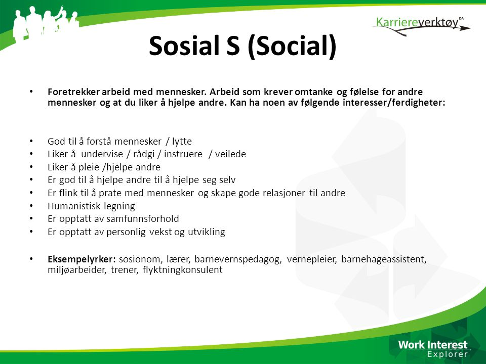 Sosial S (Social) • Foretrekker arbeid med mennesker. Arbeid som krever omtanke og følelse for andre mennesker og at du liker å hjelpe andre. Kan ha n