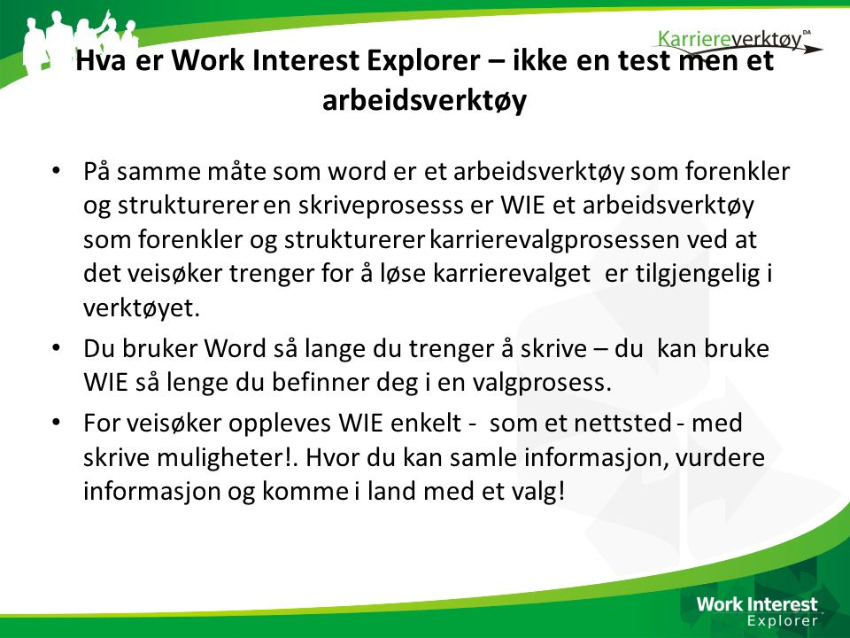 Hva er Work Interest Explorer – ikke en test men et arbeidsverktøy • På samme måte som word er et arbeidsverktøy som forenkler og strukturerer en skriveprosesss er WIE et arbeidsverktøy som forenkler og strukturerer karrierevalgprosessen ved at det veisøker trenger for å løse karrierevalget er tilgjengelig i verktøyet.