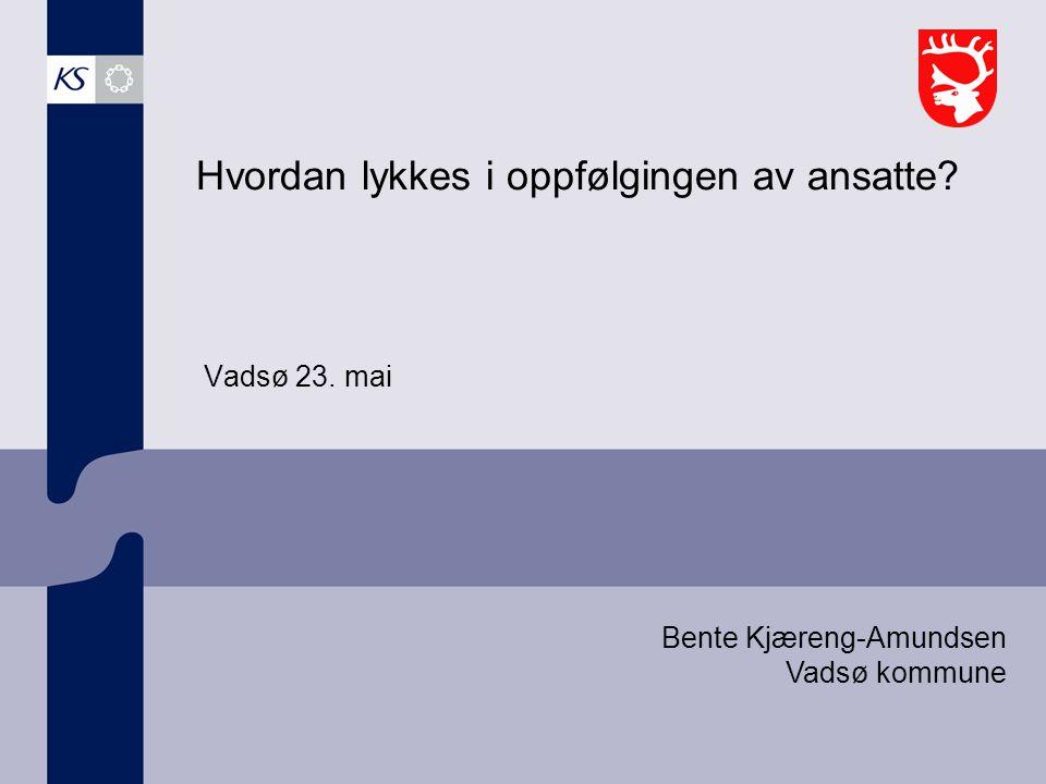 Hvordan lykkes i oppfølgingen av ansatte? Vadsø 23. mai Bente Kjæreng-Amundsen Vadsø kommune