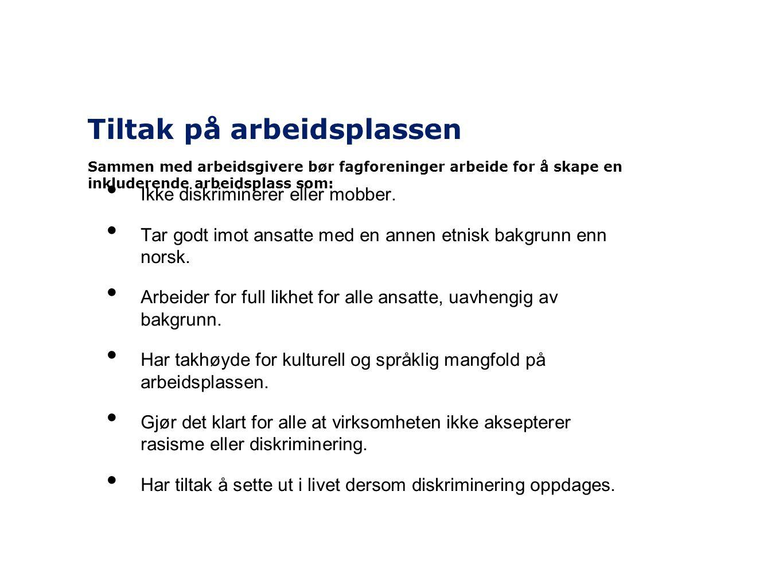 Tiltak på arbeidsplassen • Ikke diskriminerer eller mobber. • Tar godt imot ansatte med en annen etnisk bakgrunn enn norsk. • Arbeider for full likhet
