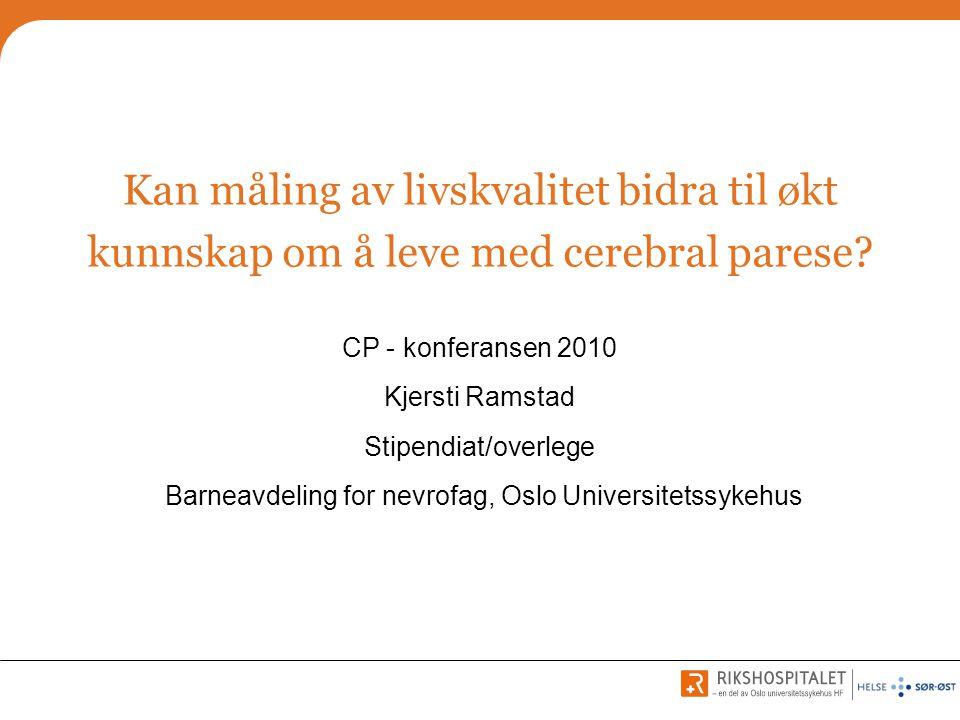 Kan måling av livskvalitet bidra til økt kunnskap om å leve med cerebral parese? CP - konferansen 2010 Kjersti Ramstad Stipendiat/overlege Barneavdeli