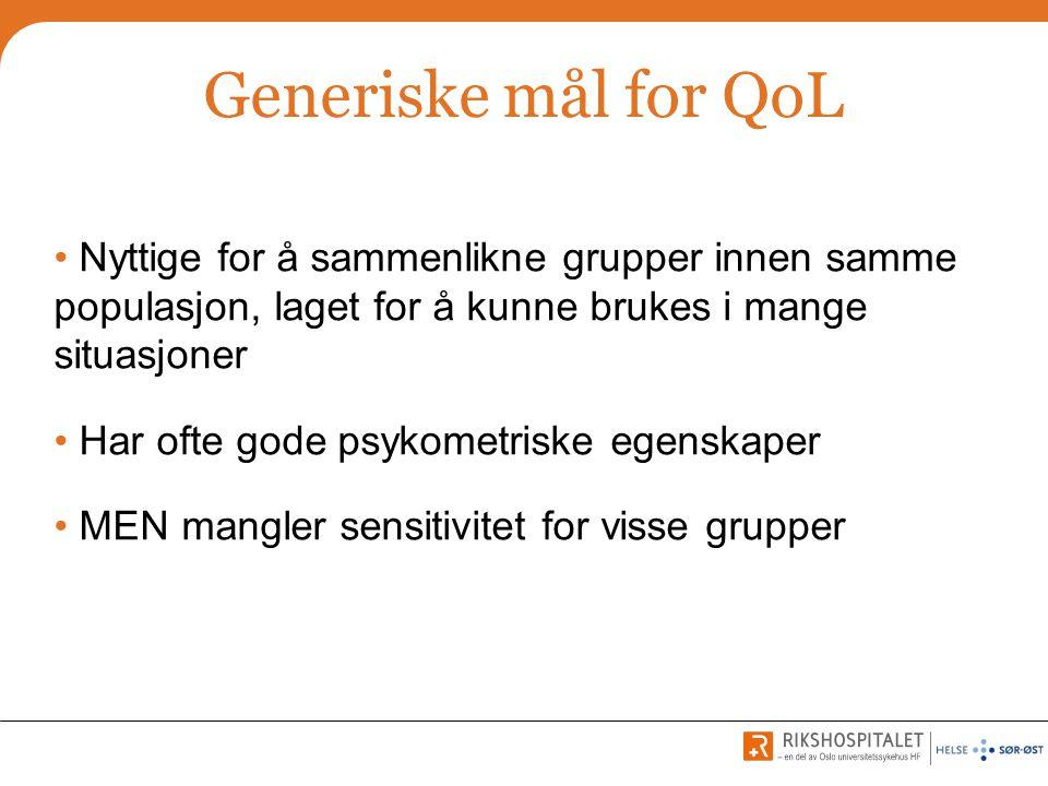 Generiske mål for QoL • Nyttige for å sammenlikne grupper innen samme populasjon, laget for å kunne brukes i mange situasjoner • Har ofte gode psykome