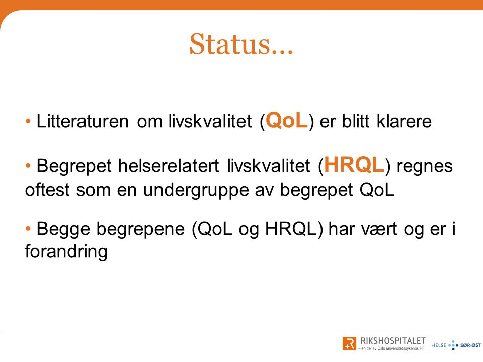 Status… • Litteraturen om livskvalitet ( QoL ) er blitt klarere • Begrepet helserelatert livskvalitet ( HRQL ) regnes oftest som en undergruppe av beg
