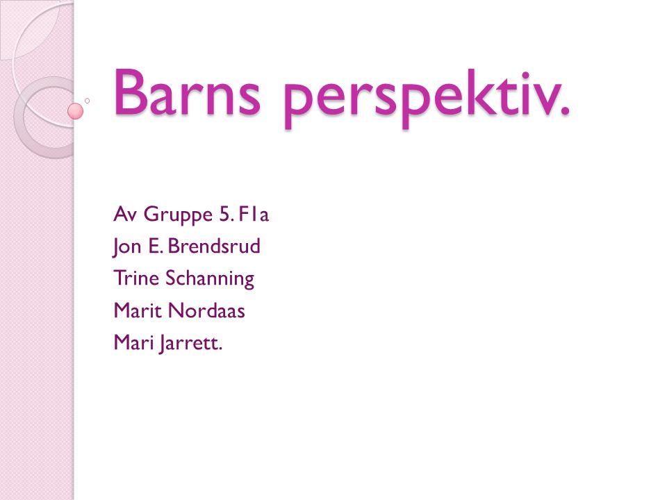 Barns perspektiv. Av Gruppe 5. F1a Jon E. Brendsrud Trine Schanning Marit Nordaas Mari Jarrett.