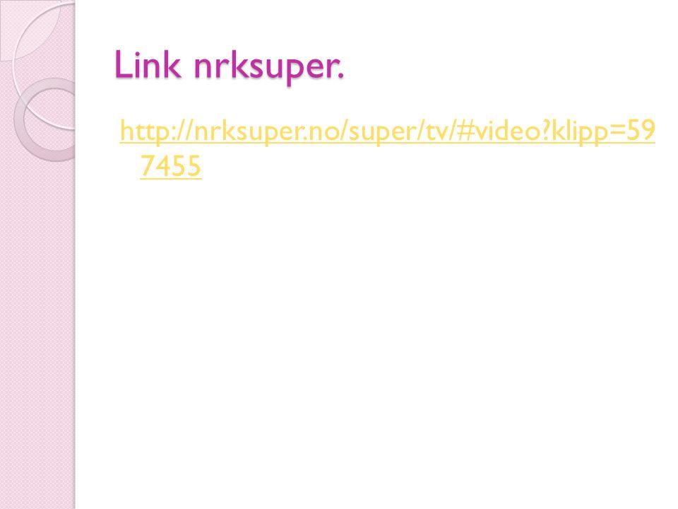 Link nrksuper. http://nrksuper.no/super/tv/#video?klipp=59 7455