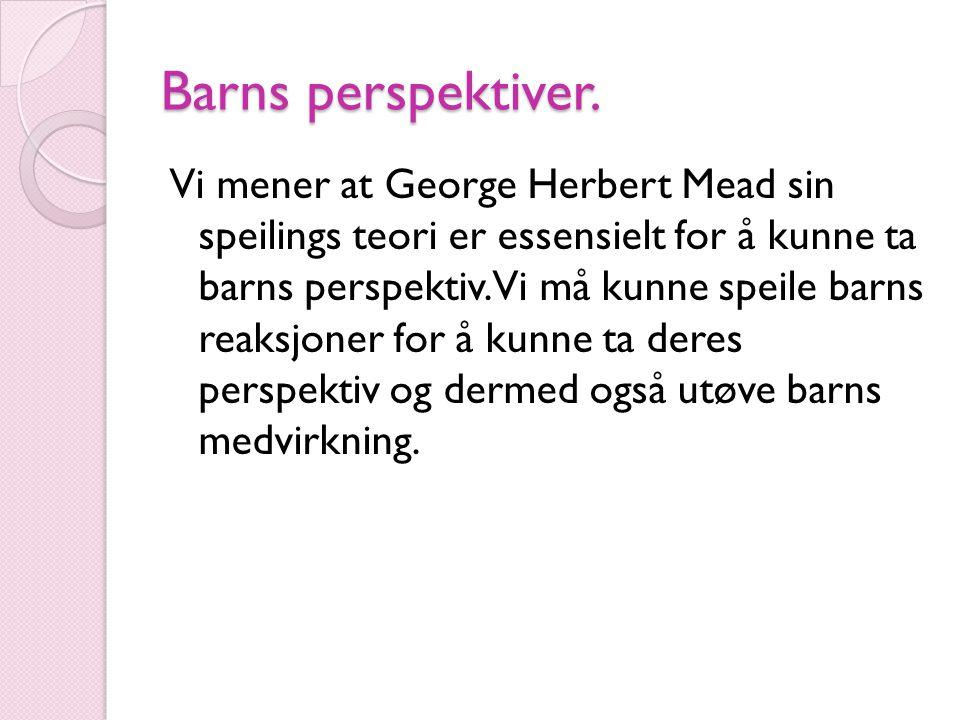 Barns perspektiver. Vi mener at George Herbert Mead sin speilings teori er essensielt for å kunne ta barns perspektiv. Vi må kunne speile barns reaksj