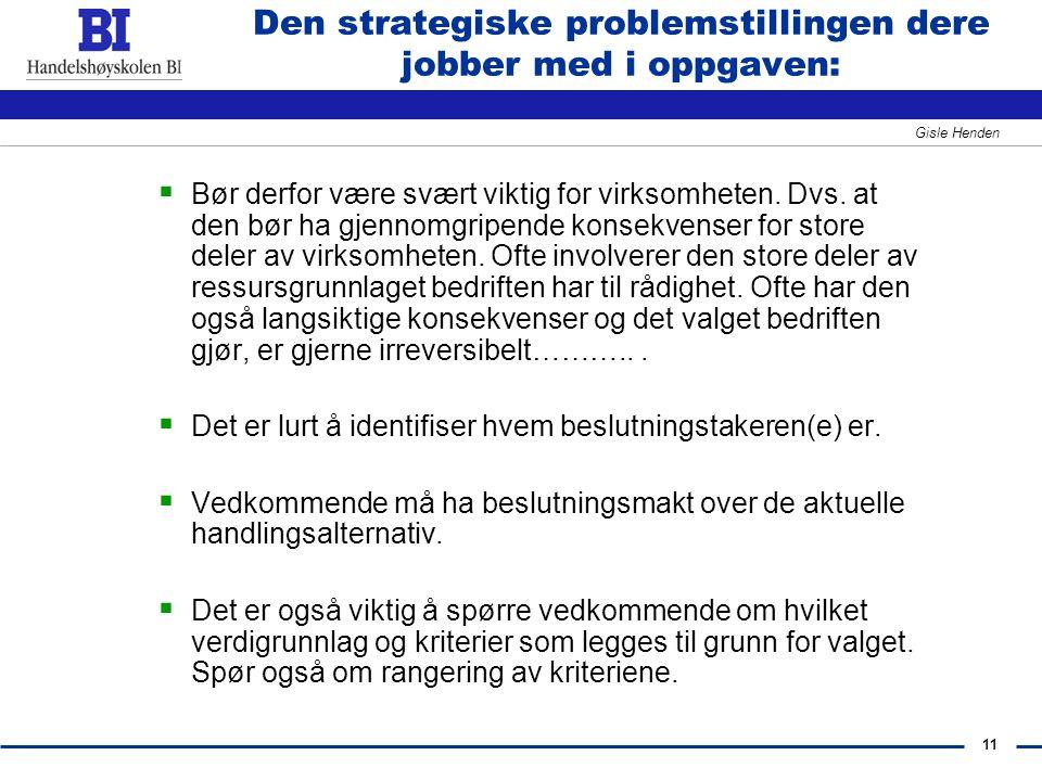 11 Gisle Henden Den strategiske problemstillingen dere jobber med i oppgaven:  Bør derfor være svært viktig for virksomheten. Dvs. at den bør ha gjen