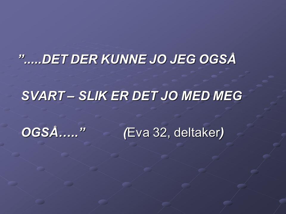 """"""".....DET DER KUNNE JO JEG OGSÅ SVART – SLIK ER DET JO MED MEG SVART – SLIK ER DET JO MED MEG OGSÅ….."""" (Eva 32, deltaker) OGSÅ….."""" (Eva 32, deltaker)"""