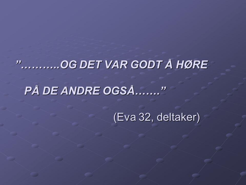 """""""………..OG DET VAR GODT Å HØRE PÅ DE ANDRE OGSÅ……."""" (Eva 32, deltaker) (Eva 32, deltaker)"""