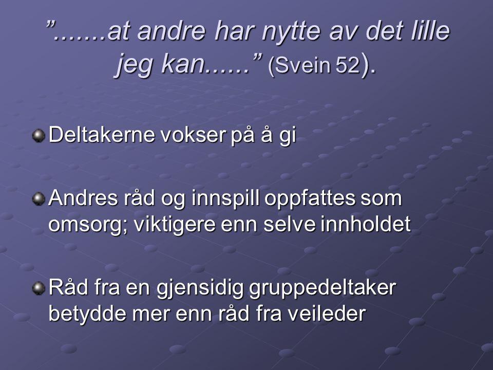 """"""".......at andre har nytte av det lille jeg kan......"""" (Svein 52 ). Deltakerne vokser på å gi Andres råd og innspill oppfattes som omsorg; viktigere e"""